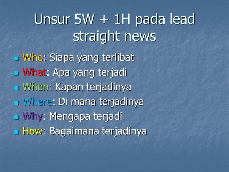 Unsur 5W + 1H pada lead straight news Who: Siapa yang terlibat Who: Siapa yang terlibat What: Apa yang terjadi What: Apa yang terjadi When: Kapan terj