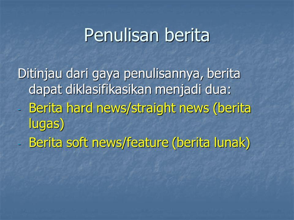 Penulisan berita Ditinjau dari gaya penulisannya, berita dapat diklasifikasikan menjadi dua: - Berita hard news/straight news (berita lugas) - Berita
