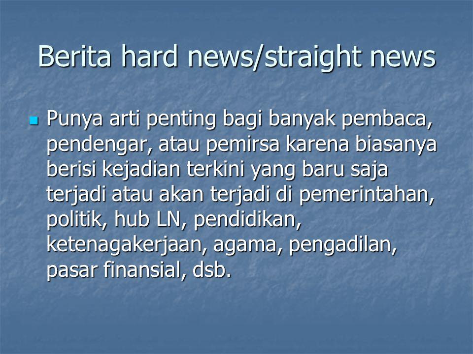 Berita lunak/soft news Biasanya berita ini 'kurang penting' karena isinya menghibur, walau kadang memberi informasi penting.