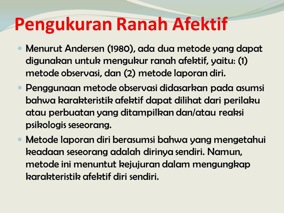 Pengukuran Ranah Afektif Menurut Andersen (1980), ada dua metode yang dapat digunakan untuk mengukur ranah afektif, yaitu: (1) metode observasi, dan (2) metode laporan diri.