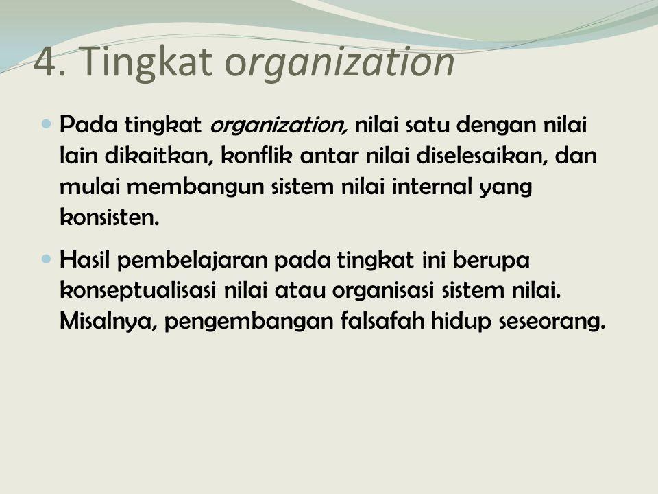 4. Tingkat organization Pada tingkat organization, nilai satu dengan nilai lain dikaitkan, konflik antar nilai diselesaikan, dan mulai membangun siste
