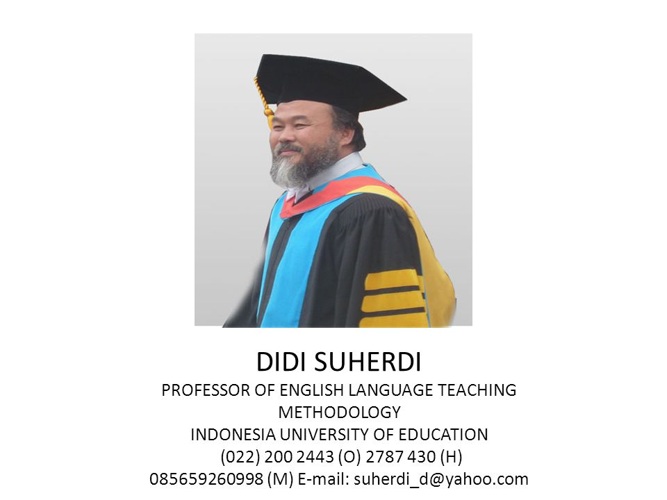 DIDI SUHERDI PROFESSOR OF ENGLISH LANGUAGE TEACHING METHODOLOGY INDONESIA UNIVERSITY OF EDUCATION (022) 200 2443 (O) 2787 430 (H) 085659260998 (M) E-mail: suherdi_d@yahoo.com