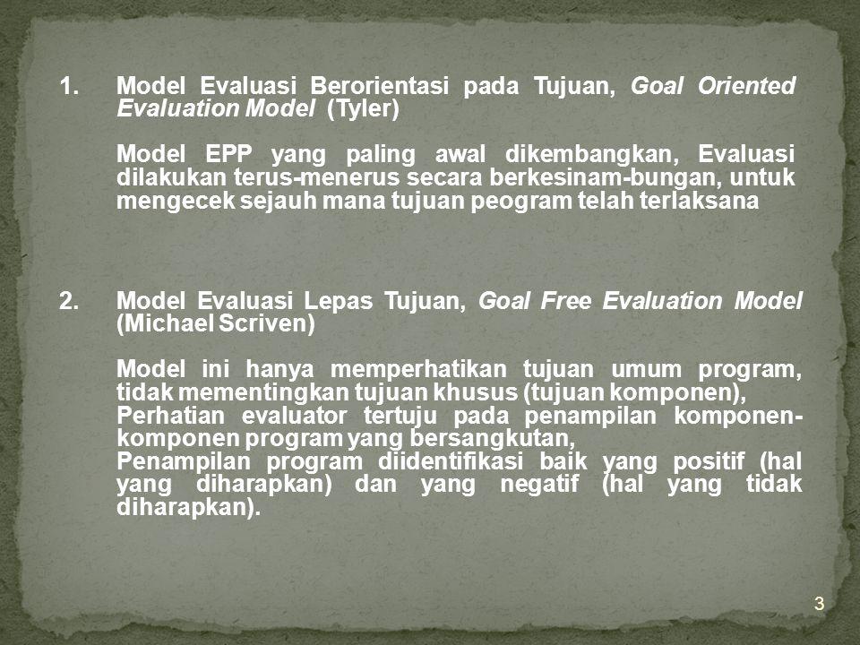 3 1.Model Evaluasi Berorientasi pada Tujuan, Goal Oriented Evaluation Model (Tyler) Model EPP yang paling awal dikembangkan, Evaluasi dilakukan terus-menerus secara berkesinam-bungan, untuk mengecek sejauh mana tujuan peogram telah terlaksana 2.Model Evaluasi Lepas Tujuan, Goal Free Evaluation Model (Michael Scriven) Model ini hanya memperhatikan tujuan umum program, tidak mementingkan tujuan khusus (tujuan komponen), Perhatian evaluator tertuju pada penampilan komponen- komponen program yang bersangkutan, Penampilan program diidentifikasi baik yang positif (hal yang diharapkan) dan yang negatif (hal yang tidak diharapkan).