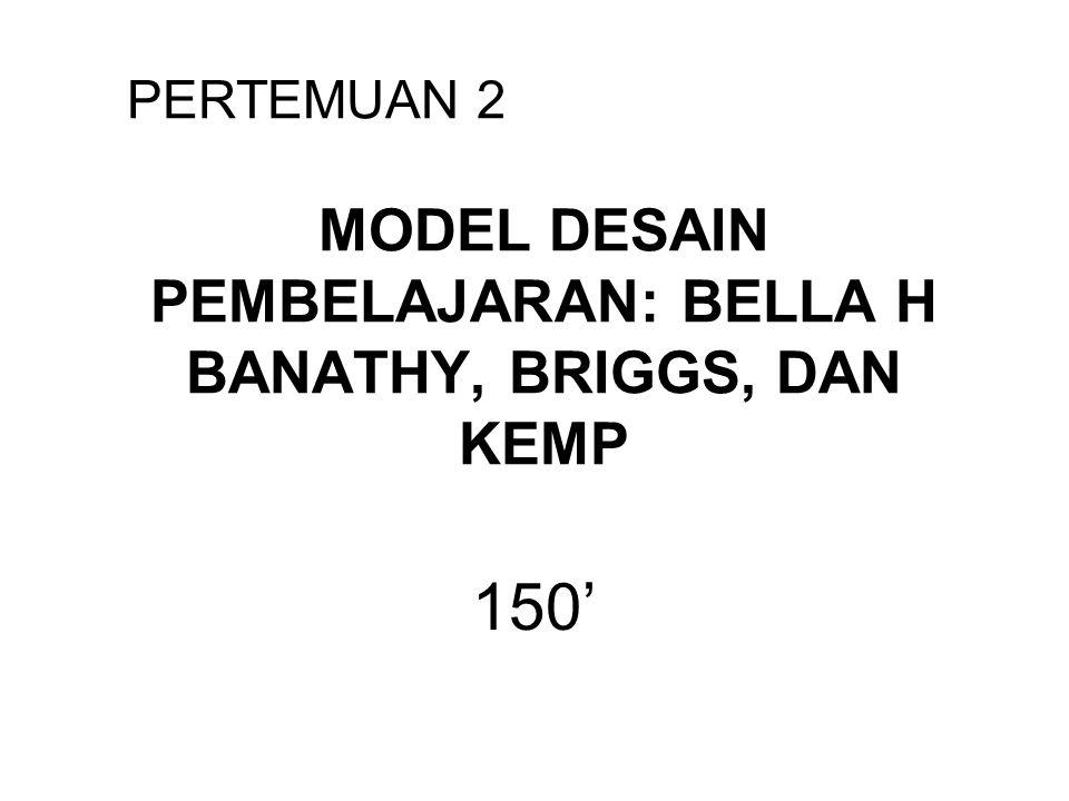 MODEL DESAIN PEMBELAJARAN: BELLA H BANATHY, BRIGGS, DAN KEMP 150' PERTEMUAN 2