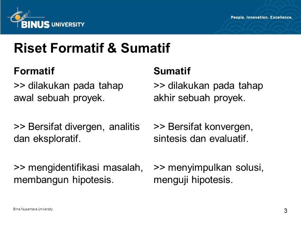 Bina Nusantara University 3 Riset Formatif & Sumatif Formatif >> dilakukan pada tahap awal sebuah proyek. >> Bersifat divergen, analitis dan eksplorat