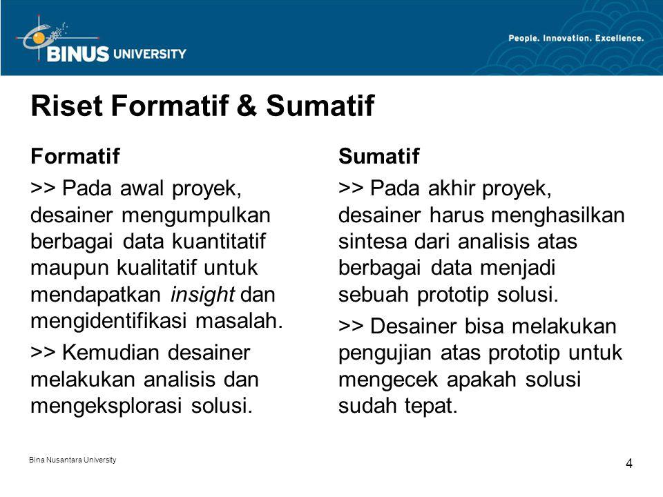 Bina Nusantara University 4 Riset Formatif & Sumatif Formatif >> Pada awal proyek, desainer mengumpulkan berbagai data kuantitatif maupun kualitatif untuk mendapatkan insight dan mengidentifikasi masalah.