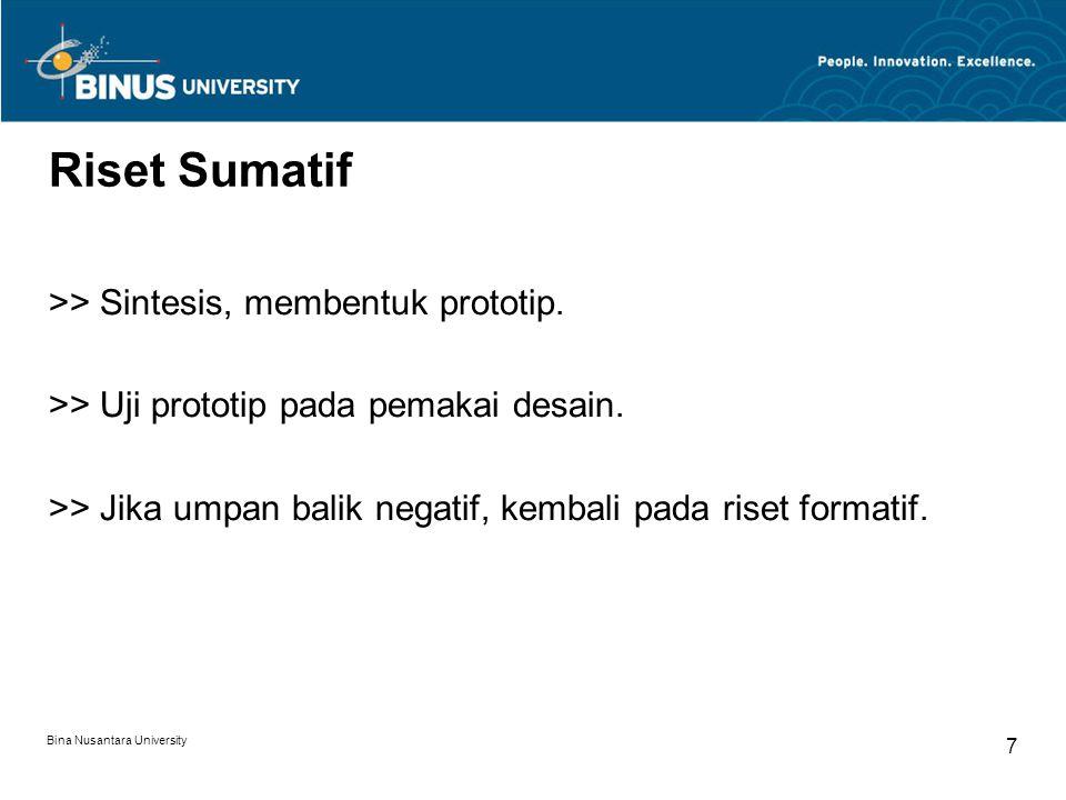 Bina Nusantara University 7 Riset Sumatif >> Sintesis, membentuk prototip. >> Uji prototip pada pemakai desain. >> Jika umpan balik negatif, kembali p