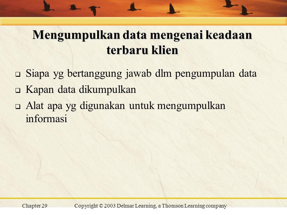 Chapter 29Copyright © 2003 Delmar Learning, a Thomson Learning company Mengumpulkan data mengenai keadaan terbaru klien  Siapa yg bertanggung jawab dlm pengumpulan data  Kapan data dikumpulkan  Alat apa yg digunakan untuk mengumpulkan informasi