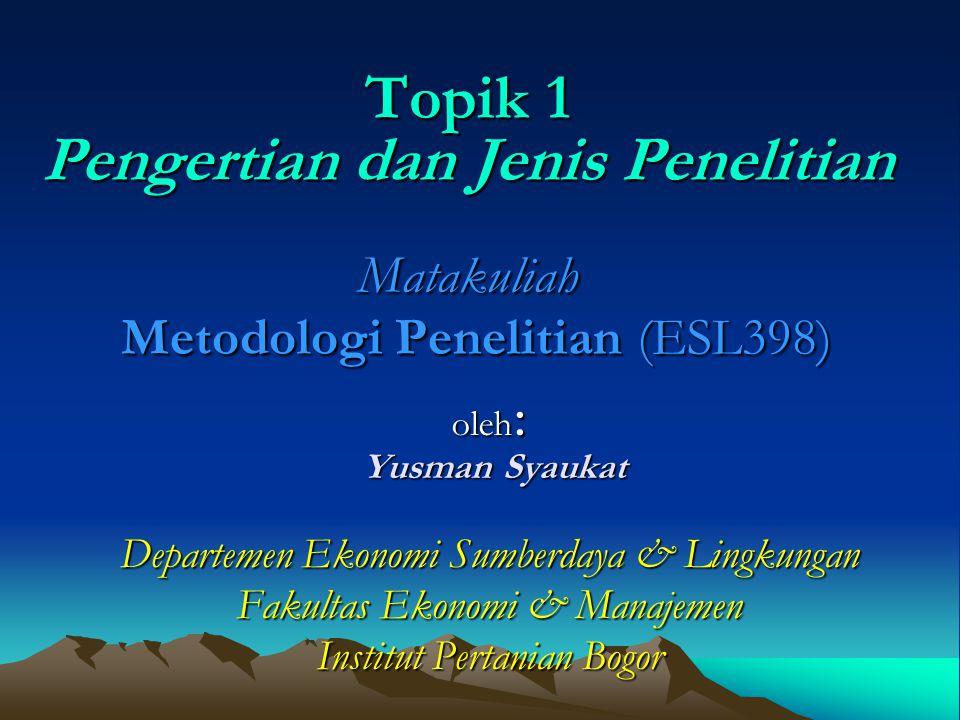 Topik 1 Pengertian dan Jenis Penelitian Matakuliah Metodologi Penelitian (ESL398) oleh : Yusman Syaukat Yusman Syaukat Departemen Ekonomi Sumberdaya &