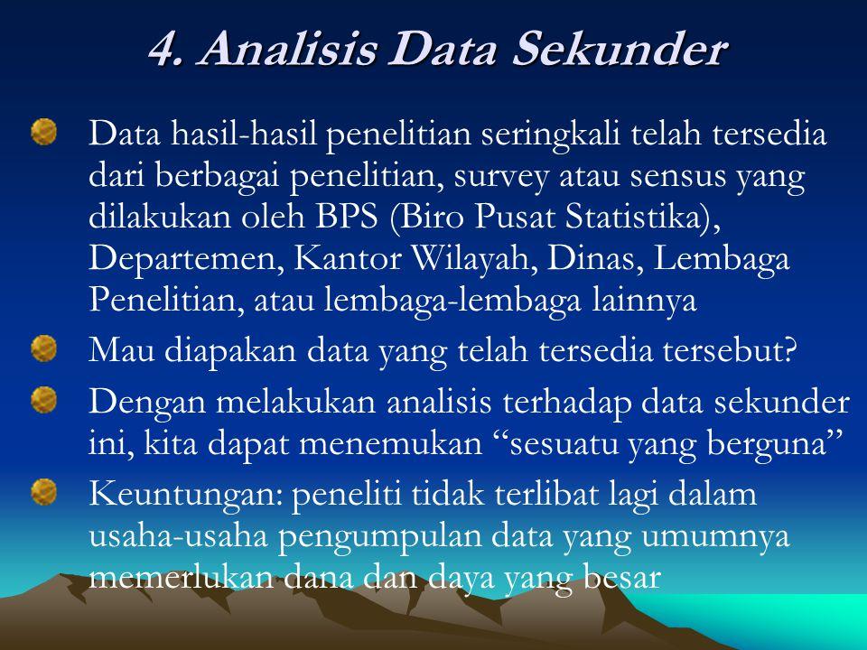 4. Analisis Data Sekunder Data hasil-hasil penelitian seringkali telah tersedia dari berbagai penelitian, survey atau sensus yang dilakukan oleh BPS (