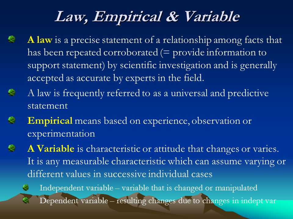 Law, Empirical & Variable A law is a precise statement of a relationship among facts that has been repeated corroborated (= provide information to support statement) by scientific investigation and is generally accepted as accurate by experts in the field.