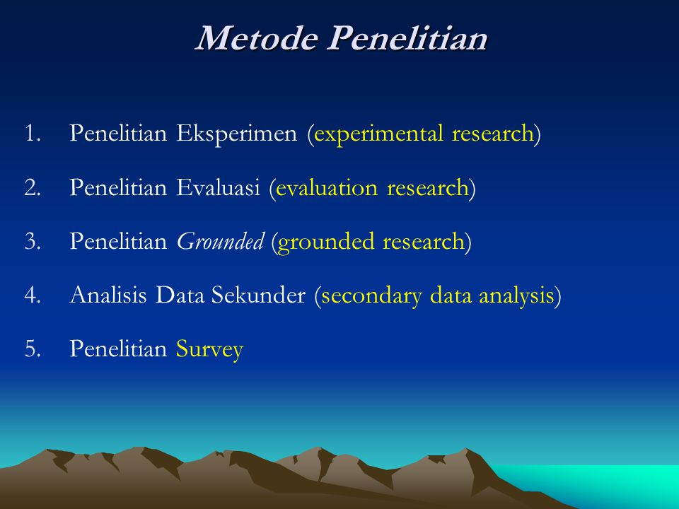 Metode Penelitian 1.Penelitian Eksperimen (experimental research) 2.Penelitian Evaluasi (evaluation research) 3.Penelitian Grounded (grounded research) 4.Analisis Data Sekunder (secondary data analysis) 5.Penelitian Survey