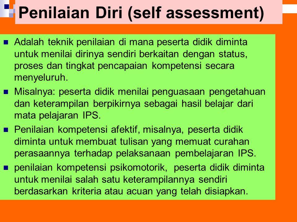 Penilaian Diri (self assessment) Adalah teknik penilaian di mana peserta didik diminta untuk menilai dirinya sendiri berkaitan dengan status, proses d