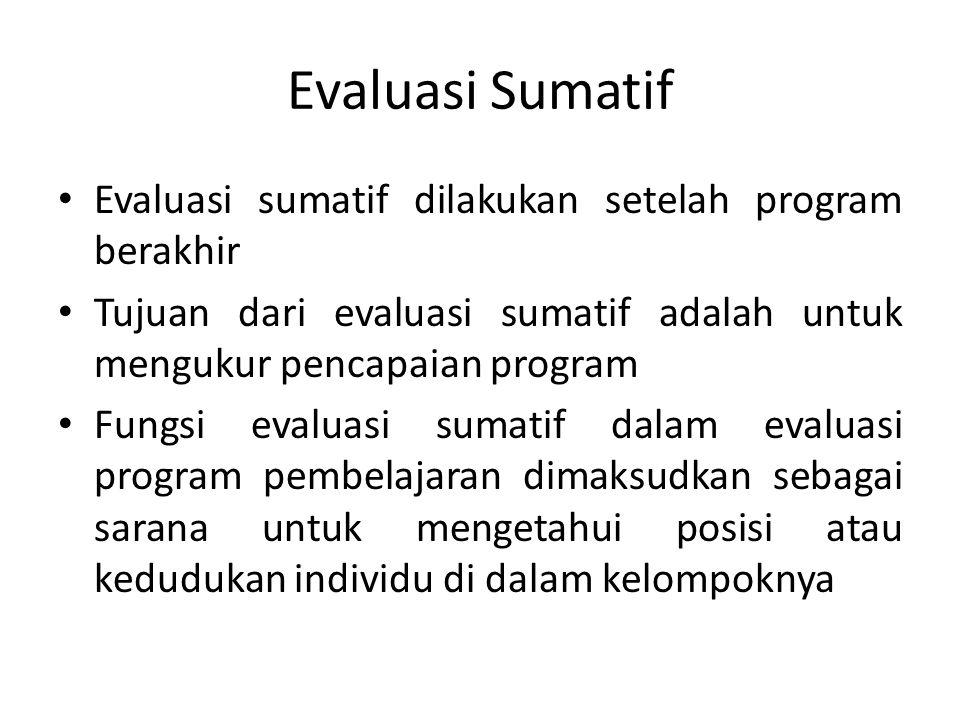 Evaluasi Sumatif Evaluasi sumatif dilakukan setelah program berakhir Tujuan dari evaluasi sumatif adalah untuk mengukur pencapaian program Fungsi evaluasi sumatif dalam evaluasi program pembelajaran dimaksudkan sebagai sarana untuk mengetahui posisi atau kedudukan individu di dalam kelompoknya
