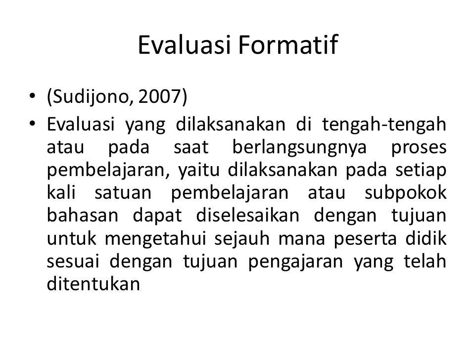 Evaluasi Formatif (Sudijono, 2007) Evaluasi yang dilaksanakan di tengah-tengah atau pada saat berlangsungnya proses pembelajaran, yaitu dilaksanakan pada setiap kali satuan pembelajaran atau subpokok bahasan dapat diselesaikan dengan tujuan untuk mengetahui sejauh mana peserta didik sesuai dengan tujuan pengajaran yang telah ditentukan