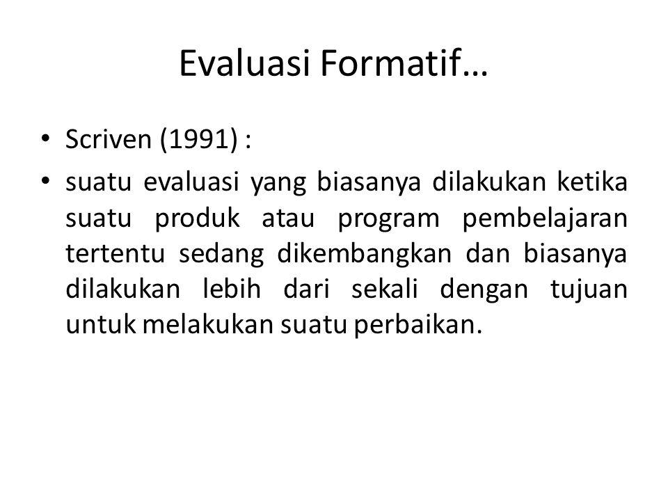 Evaluasi Formatif… Scriven (1991) : suatu evaluasi yang biasanya dilakukan ketika suatu produk atau program pembelajaran tertentu sedang dikembangkan dan biasanya dilakukan lebih dari sekali dengan tujuan untuk melakukan suatu perbaikan.
