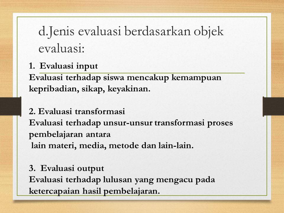 d.Jenis evaluasi berdasarkan objek evaluasi: 1.Evaluasi input Evaluasi terhadap siswa mencakup kemampuan kepribadian, sikap, keyakinan.