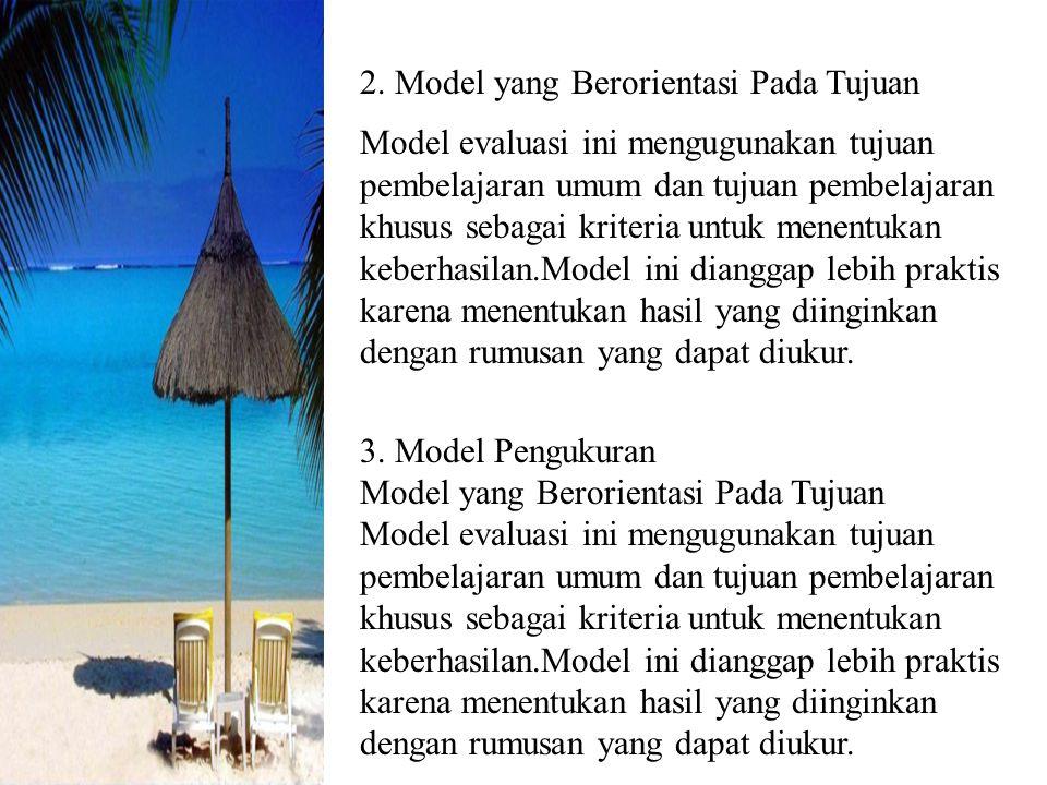 2. Model yang Berorientasi Pada Tujuan Model evaluasi ini mengugunakan tujuan pembelajaran umum dan tujuan pembelajaran khusus sebagai kriteria untuk