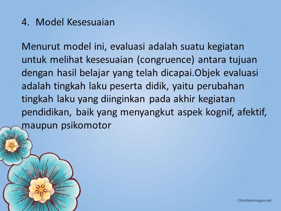 4.Model Kesesuaian Menurut model ini, evaluasi adalah suatu kegiatan untuk melihat kesesuaian (congruence) antara tujuan dengan hasil belajar yang telah dicapai.Objek evaluasi adalah tingkah laku peserta didik, yaitu perubahan tingkah laku yang diinginkan pada akhir kegiatan pendidikan, baik yang menyangkut aspek kognif, afektif, maupun psikomotor