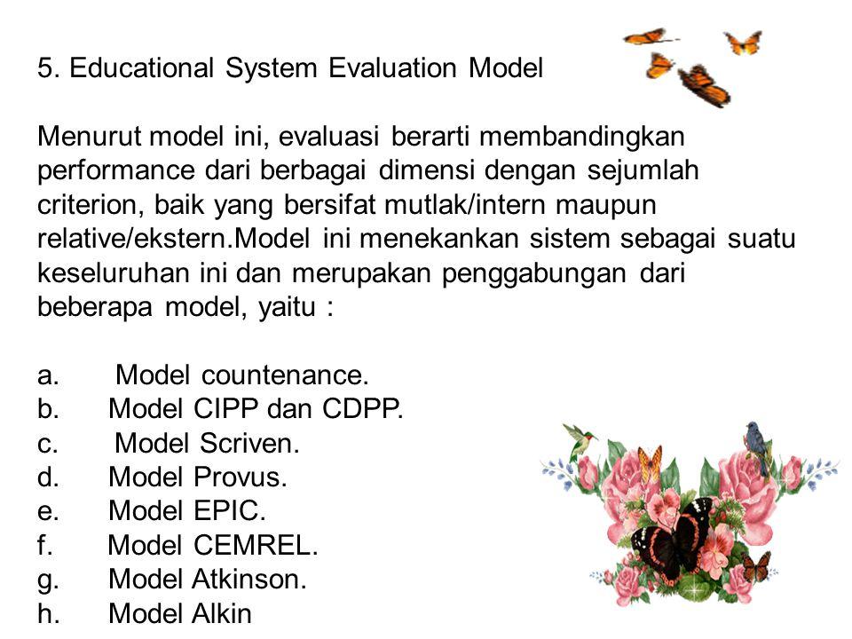 5.Educational System Evaluation Model Menurut model ini, evaluasi berarti membandingkan performance dari berbagai dimensi dengan sejumlah criterion, baik yang bersifat mutlak/intern maupun relative/ekstern.Model ini menekankan sistem sebagai suatu keseluruhan ini dan merupakan penggabungan dari beberapa model, yaitu : a.