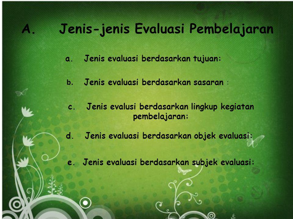 A.Jenis-jenis Evaluasi Pembelajaran a. Jenis evaluasi berdasarkan tujuan: b.