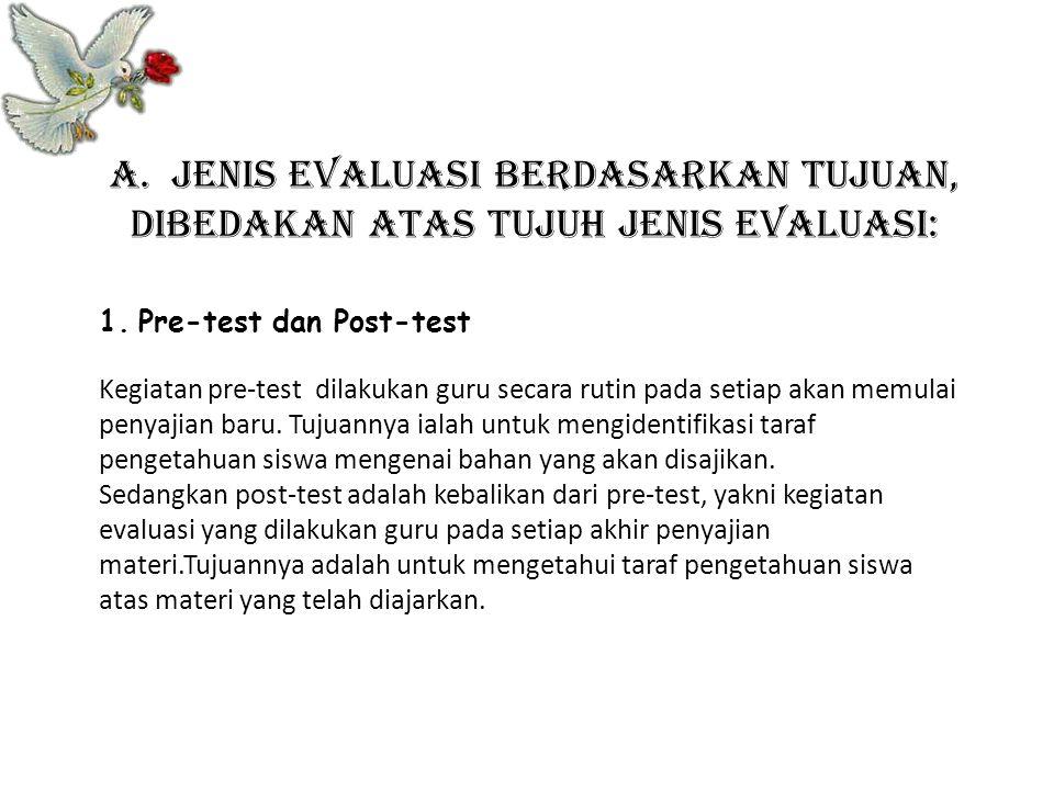 a. Jenis evaluasi berdasarkan tujuan, dibedakan atas tujuh jenis evaluasi: 1.Pre-test dan Post-test Kegiatan pre-test dilakukan guru secara rutin pada