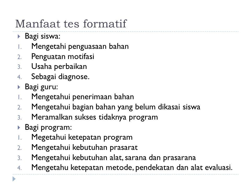 Manfaat tes formatif BBagi siswa: 1. Mengetahi penguasaan bahan 2. Penguatan motifasi 3. Usaha perbaikan 4. Sebagai diagnose. BBagi guru: 1. Menge
