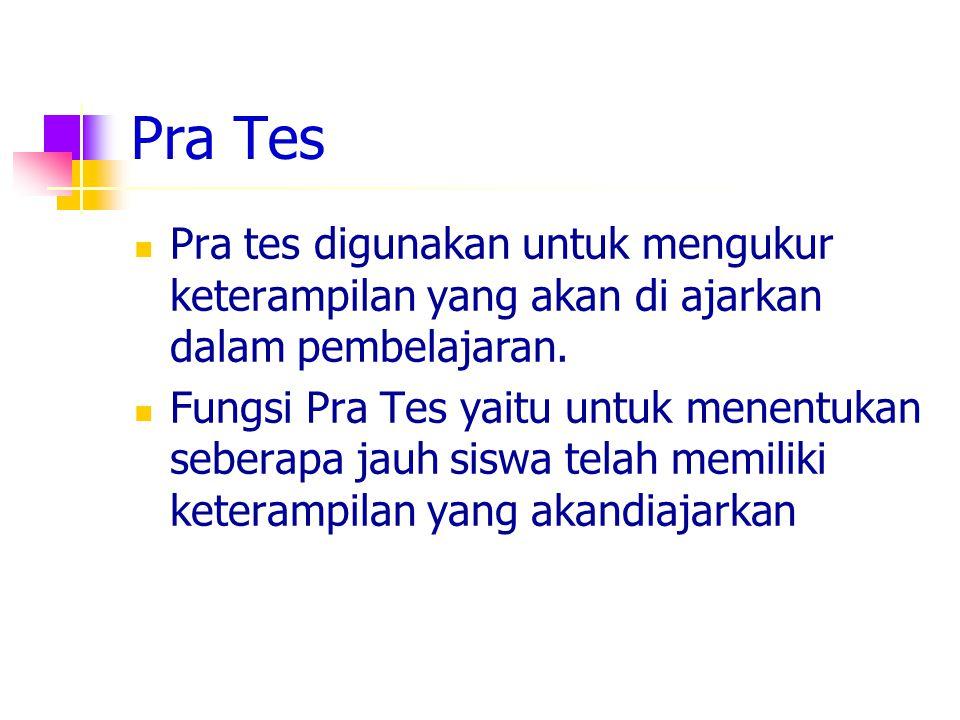 Pra Tes Pra tes digunakan untuk mengukur keterampilan yang akan di ajarkan dalam pembelajaran.