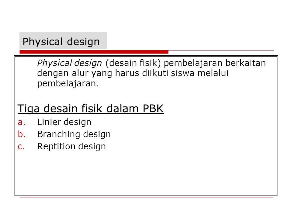 Physical design Physical design (desain fisik) pembelajaran berkaitan dengan alur yang harus diikuti siswa melalui pembelajaran.