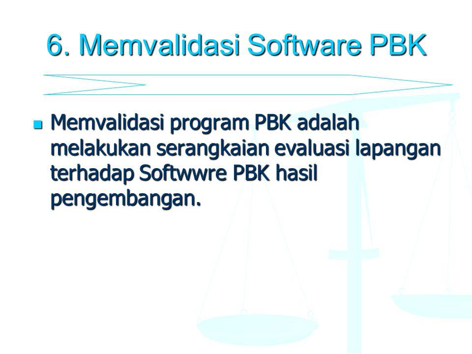 6. Memvalidasi Software PBK Memvalidasi program PBK adalah melakukan serangkaian evaluasi lapangan terhadap Softwwre PBK hasil pengembangan. Memvalida