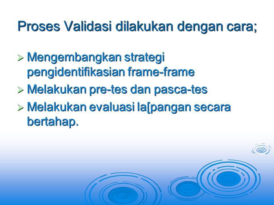 Proses Validasi dilakukan dengan cara;  Mengembangkan strategi pengidentifikasian frame-frame  Melakukan pre-tes dan pasca-tes  Melakukan evaluasi la[pangan secara bertahap.