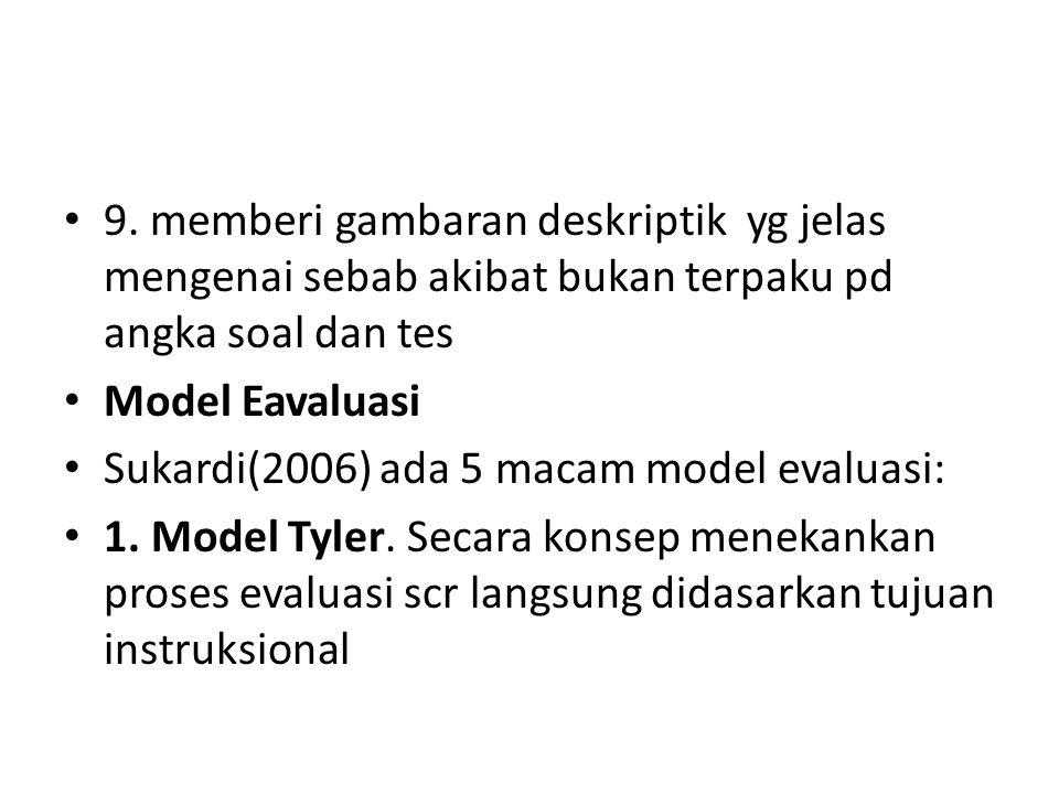 9. memberi gambaran deskriptik yg jelas mengenai sebab akibat bukan terpaku pd angka soal dan tes Model Eavaluasi Sukardi(2006) ada 5 macam model eval