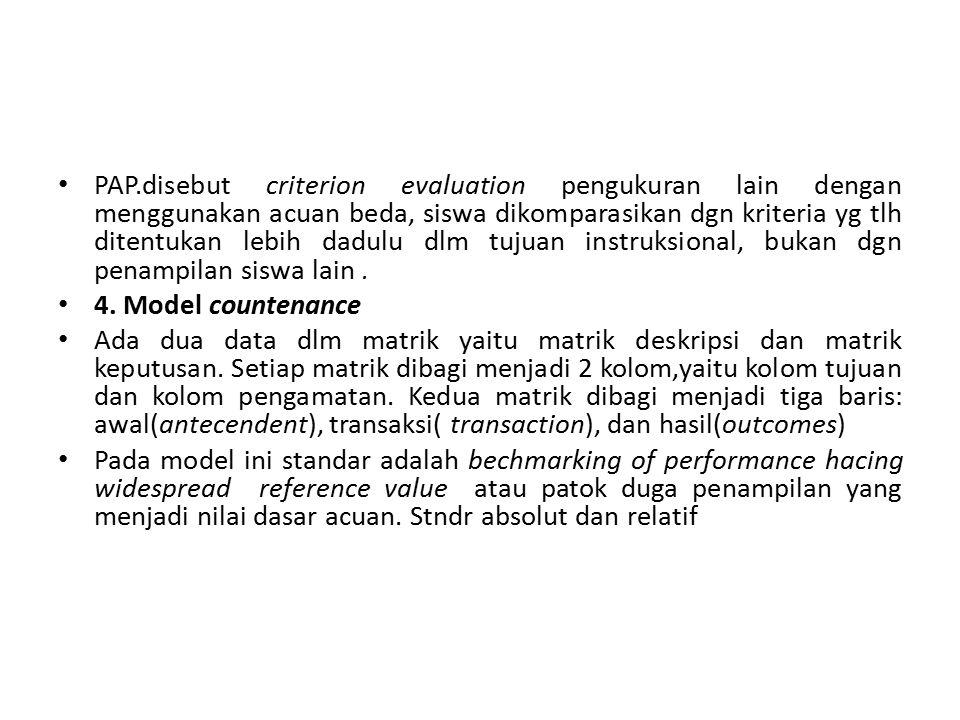 PAP.disebut criterion evaluation pengukuran lain dengan menggunakan acuan beda, siswa dikomparasikan dgn kriteria yg tlh ditentukan lebih dadulu dlm tujuan instruksional, bukan dgn penampilan siswa lain.