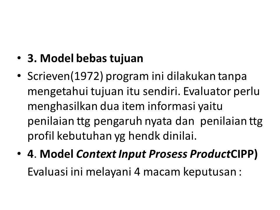 3. Model bebas tujuan Scrieven(1972) program ini dilakukan tanpa mengetahui tujuan itu sendiri. Evaluator perlu menghasilkan dua item informasi yaitu