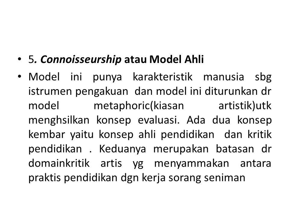 5. Connoisseurship atau Model Ahli Model ini punya karakteristik manusia sbg istrumen pengakuan dan model ini diturunkan dr model metaphoric(kiasan ar