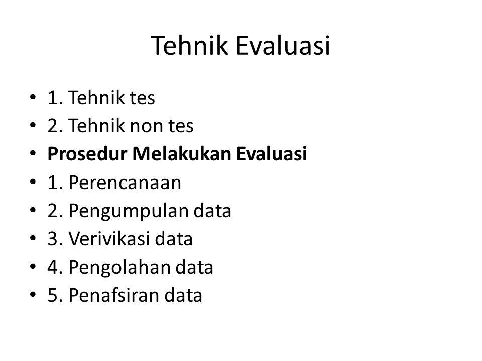 Tehnik Evaluasi 1. Tehnik tes 2. Tehnik non tes Prosedur Melakukan Evaluasi 1. Perencanaan 2. Pengumpulan data 3. Verivikasi data 4. Pengolahan data 5