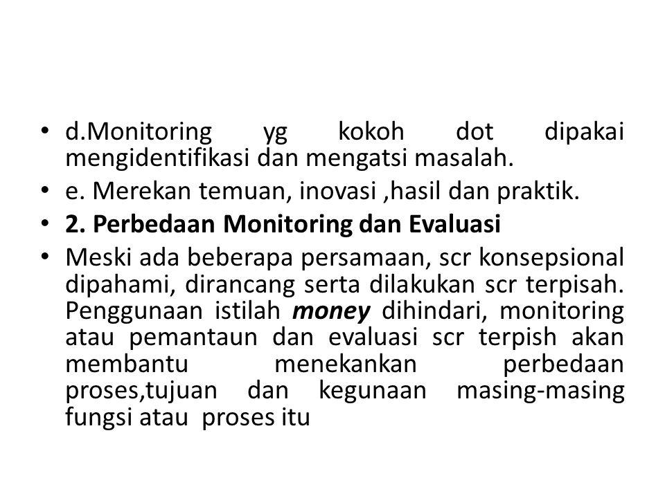 d.Monitoring yg kokoh dot dipakai mengidentifikasi dan mengatsi masalah. e. Merekan temuan, inovasi,hasil dan praktik. 2. Perbedaan Monitoring dan Eva