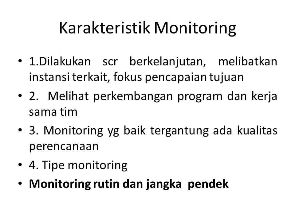 Karakteristik Monitoring 1.Dilakukan scr berkelanjutan, melibatkan instansi terkait, fokus pencapaian tujuan 2. Melihat perkembangan program dan kerja