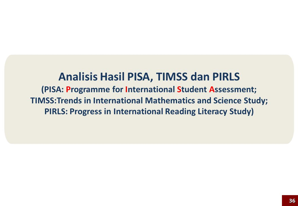 Analisis Hasil PISA, TIMSS dan PIRLS (PISA: Programme for International Student Assessment; TIMSS:Trends in International Mathematics and Science Stud
