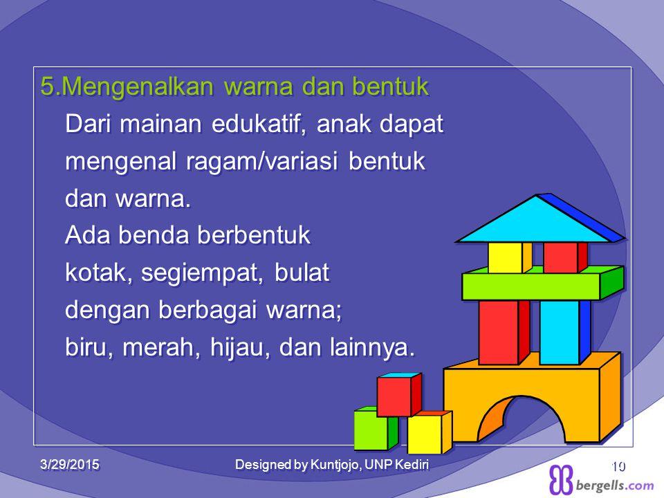 5.Mengenalkan warna dan bentuk Dari mainan edukatif, anak dapat mengenal ragam/variasi bentuk dan warna. Ada benda berbentuk kotak, segiempat, bulat d