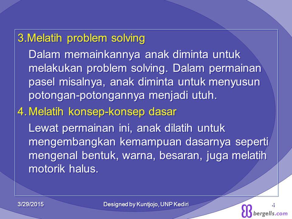3.Melatih problem solving Dalam memainkannya anak diminta untuk melakukan problem solving. Dalam permainan pasel misalnya, anak diminta untuk menyusun