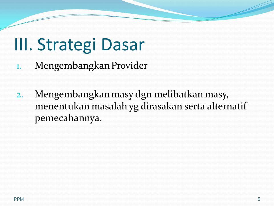 III. Strategi Dasar 1. Mengembangkan Provider 2. Mengembangkan masy dgn melibatkan masy, menentukan masalah yg dirasakan serta alternatif pemecahannya