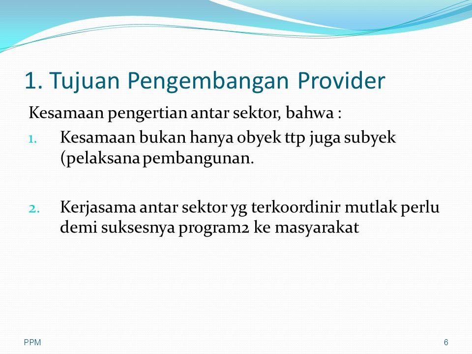 1. Tujuan Pengembangan Provider Kesamaan pengertian antar sektor, bahwa : 1. Kesamaan bukan hanya obyek ttp juga subyek (pelaksana pembangunan. 2. Ker