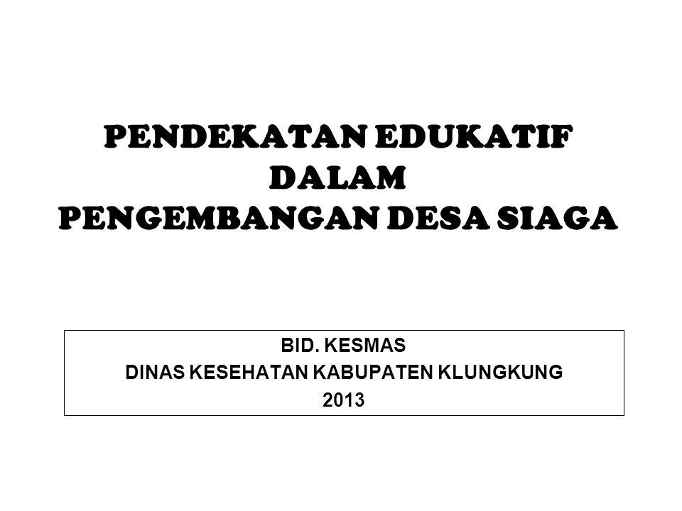 PENDEKATAN EDUKATIF DALAM PENGEMBANGAN DESA SIAGA BID. KESMAS DINAS KESEHATAN KABUPATEN KLUNGKUNG 2013