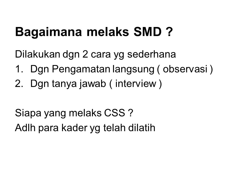 Bagaimana melaks SMD ? Dilakukan dgn 2 cara yg sederhana 1.Dgn Pengamatan langsung ( observasi ) 2.Dgn tanya jawab ( interview ) Siapa yang melaks CSS