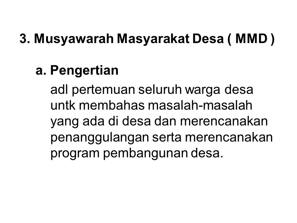 3. Musyawarah Masyarakat Desa ( MMD ) a. Pengertian adl pertemuan seluruh warga desa untk membahas masalah-masalah yang ada di desa dan merencanakan p