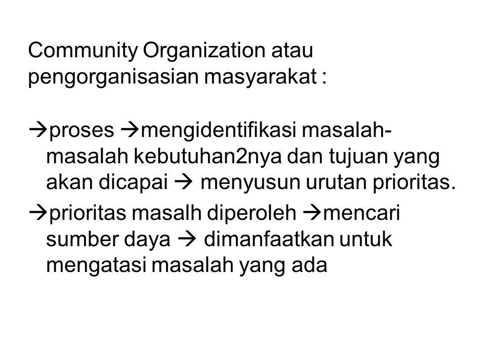 Community Organization atau pengorganisasian masyarakat :  proses  mengidentifikasi masalah- masalah kebutuhan2nya dan tujuan yang akan dicapai  me