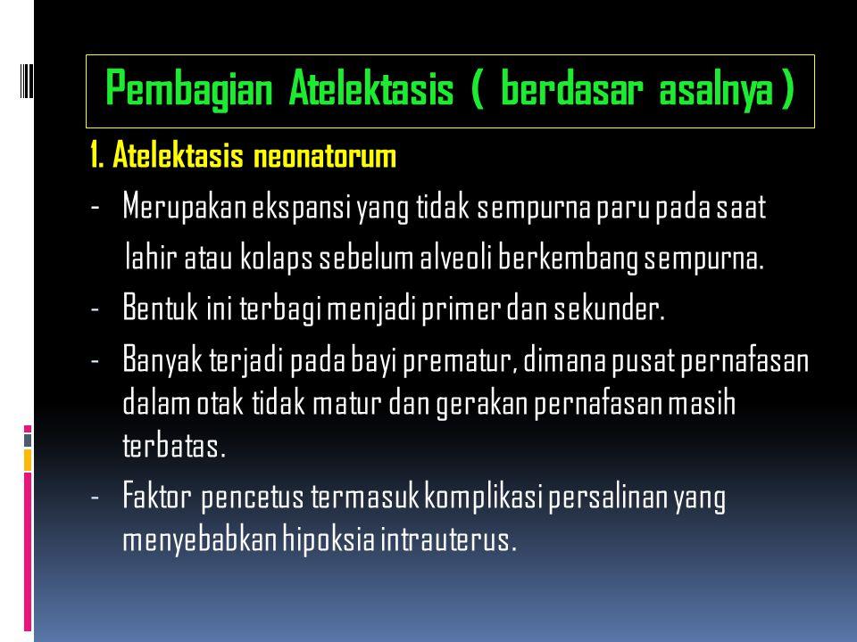 Pembagian Atelektasis ( berdasar asalnya ) 1. Atelektasis neonatorum - Merupakan ekspansi yang tidak sempurna paru pada saat lahir atau kolaps sebelum