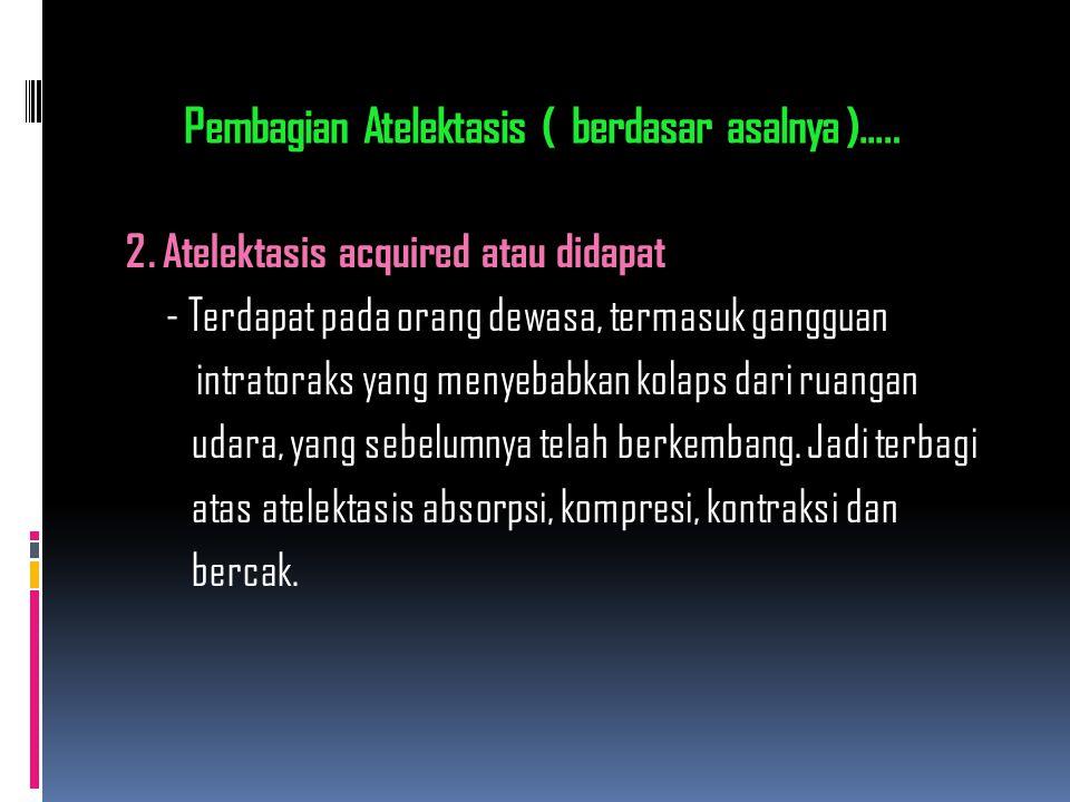 Pembagian Atelektasis ( berdasar asalnya )..… 2. Atelektasis acquired atau didapat - Terdapat pada orang dewasa, termasuk gangguan intratoraks yang me