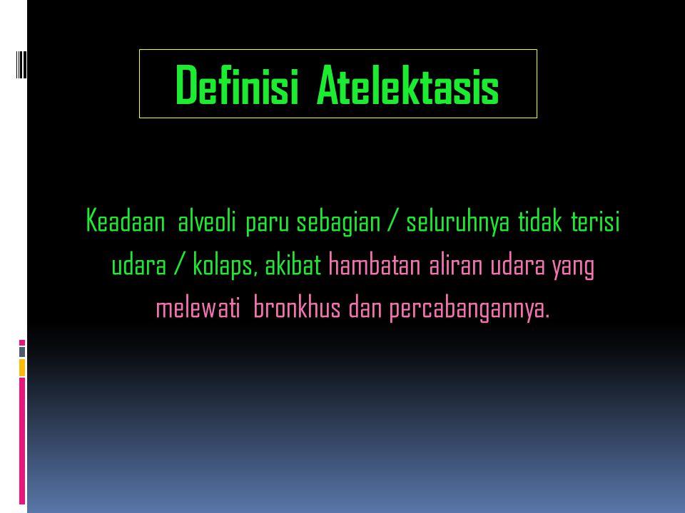 Patofisiologi Atelektasis Akibat hambatan aliran udara masuk bronkhus dan cabangnya, maka bagian distal dari sumbatan, sebagian /seluruhnya tidak di aliri udara, shg alveoli distal sumbatan menjadi kollaps / kempes, selanjutnya : Sisa udara yang terperangkap pada alveoli akan di serap oleh pembuluh darah sekitar alveoli tsb.